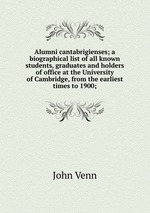 Alumni cantabrigienses; a biographical list of all known students, graduates and holders of office at the University of Cambridge, from the earliest times to 1900;