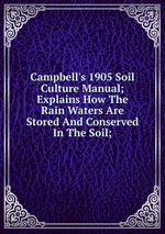 Campbell`s 1905 Soil Culture Manual; Explains How The Rain Waters Are Stored And Conserved In The Soil;