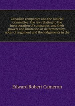 Canadian companies and the Judicial Committee; the law relating to the incorporation of companies, and their powers and limitation as determined by . notes of argument and the judgements in the