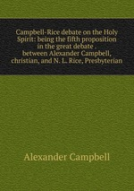 Campbell-Rice debate on the Holy Spirit: being the fifth proposition in the great debate . between Alexander Campbell, christian, and N. L. Rice, Presbyterian
