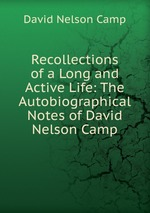 Recollections of a Long and Active Life: The Autobiographical Notes of David Nelson Camp