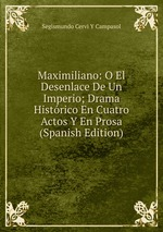 Maximiliano: O El Desenlace De Un Imperio; Drama Histrico En Cuatro Actos Y En Prosa (Spanish Edition)