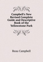 Campbell`s New Revised Complete Guide and Descriptive Book of the Yellowstone Park