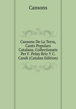 Cansons De La Terra, Cants Populars Catalans, Collectionats Per F. Pelay Briz Y C. Candi (Catalan Edition)