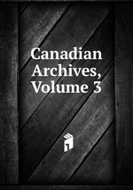Canadian Archives, Volume 3