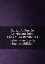 Cartas Al Pueblo Americano Sobre Cuba Y Las Repblicas Latino-americanas (Spanish Edition)