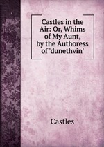 Castles in the Air: Or, Whims of My Aunt, by the Authoress of `dunethvin`.