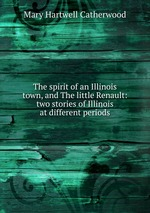 The spirit of an Illinois town, and The little Renault: two stories of Illinois at different periods