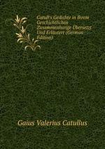 Catull`s Gedichte in Ihrem Geschichtlichen Zusammenhange bersetzt Und Erlutert (German Edition)