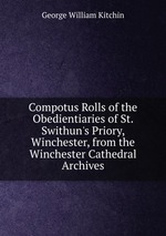 Compotus Rolls of the Obedientiaries of St. Swithun`s Priory, Winchester, from the Winchester Cathedral Archives
