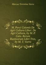 M. Porci Catonis De Agri Cultura Liber: De Agri Cultura, by M. P. Cato. Rerum Rusticarum Libri Tres, by M. T. Varro