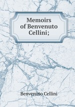 Memoirs of Benvenuto Cellini;