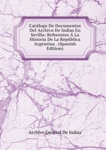 Catlogo De Documentos Del Archivo De Indias En Sevilla: Referentes La Historia De La Repblica Argentina . (Spanish Edition)