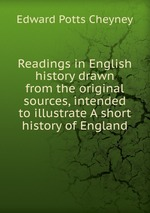 Readings in English history drawn from the original sources, intended to illustrate A short history of England