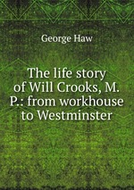 The life story of Will Crooks, M.P.: from workhouse to Westminster