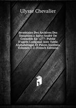 Inventaire Des Archives Des Dauphins a Saint-Andr De Grenoble En 1277: Publi D`aprs L`original Avec Table Alphabtique Et Pices Indites, Volumes 1-2 (French Edition)