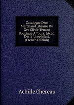 Catalogue D`un Marchand Libraire Du Xve Sicle Tenant Boutique Tours. (Acad. Des Bibliophiles). (French Edition)