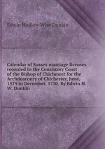 Calendar of Sussex marriage licenses recorded in the Consistory Court of the Bishop of Chichester for the Archdeaconry of Chichester, June, 1575 to December, 1730. By Edwin H.W. Dunkin