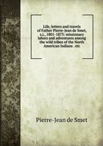 Life, letters and travels of Father Pierre-Jean de Smet, s.j., 1801-1873: missionary labors and adventures among the wild tribes of the North American Indians . etc