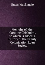 Memoirs of Mrs. Caroline Chisholm . to which is added, a history of the Family Colonization Loan Society