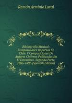 Bibliografa Musical: Composiciones Impresas En Chile Y Composiciones De Autores Chilenos Publicadas En El Extranjero. Segunda Parte, 1886-1896 (Spanish Edition)
