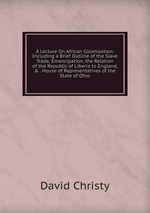 A Lecture On African Colonization: Including a Brief Outline of the Slave Trade, Emancipation, the Relation of the Republic of Liberia to England, & . House of Representatives of the State of Ohio