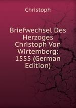 Briefwechsel Des Herzoges Christoph Von Wirtemberg: 1555 (German Edition)