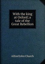 With the king at Oxford; a tale of the Great Rebellion