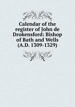 Calendar of the register of John de Drokensford: Bishop of Bath and Wells (A.D. 1309-1329)