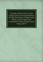 Charge delivered to the clergy and churchwardens of the Diocese of Bath and Wells, at the general visitation held in April and May, 1873