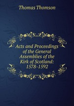 Acts and Proceedings of the General Assemblies of the Kirk of Scotland: 1578-1592