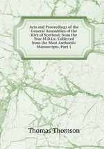 Acts and Proceedings of the General Assemblies of the Kirk of Scotland, from the Year M.D.Lx: Collected from the Most Authentic Manuscripts, Part 1