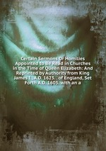 Certain Sermons Or Homilies Appointed to Be Read in Churches in the Time of Queen Elizabeth: And Reprinted by Authority from King James I., A.D. 1623. . of England, Set Forth A.D. 1603. with an a