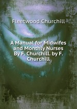 A Manual for Midwifes and Monthly Nurses By F. Churchill. by F. Churchill