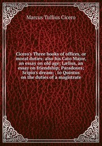 Cicero`s Three books of offices, or moral duties: also his Cato Major, an essay on old age; Llius, an essay on friendship; Paradoxes; Scipio`s dream; . to Quintus on the duties of a magistrate