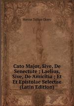 Cato Major, Sive, De Senectute ; Laelius, Sive, De Amicitia ; Et Et Epistolae Selectae (Latin Edition)