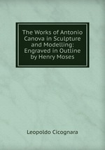 The Works of Antonio Canova in Sculpture and Modelling: Engraved in Outline by Henry Moses