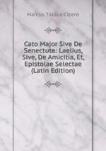 Cato Major Sive De Senectute: Laelius, Sive, De Amicitia, Et, Epistolae Selectae (Latin Edition)