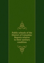 Public schools of the District of Columbia: Reports relative to their sanitary condition