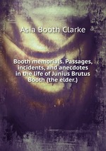 Booth memorials. Passages, incidents, and anecdotes in the life of Junius Brutus Booth (the elder.)