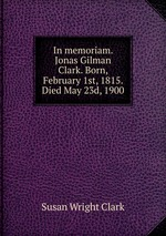 In memoriam. Jonas Gilman Clark. Born, February 1st, 1815. Died May 23d, 1900