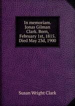 In memoriam. Jonas Gilman Clark. Born, February 1st, 1815. Died May 23d, 1900