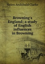 Browning`s England; a study of English influences in Browning