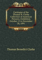 Catalogue of the Thomas B. Clarke Collection of American Pictures: Exhibition October 15 to November 28, 1891