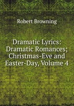Dramatic Lyrics: Dramatic Romances; Christmas-Eve and Easter-Day, Volume 4