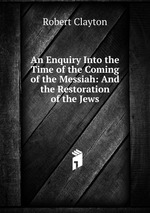 An Enquiry Into the Time of the Coming of the Messiah: And the Restoration of the Jews