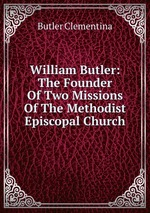 William Butler: The Founder Of Two Missions Of The Methodist Episcopal Church