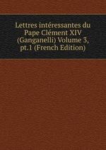 Lettres intressantes du Pape Clment XIV (Ganganelli) Volume 3, pt.1 (French Edition)