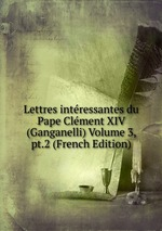 Lettres intressantes du Pape Clment XIV (Ganganelli) Volume 3, pt.2 (French Edition)