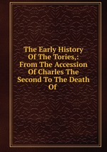 The Early History Of The Tories,: From The Accession Of Charles The Second To The Death Of